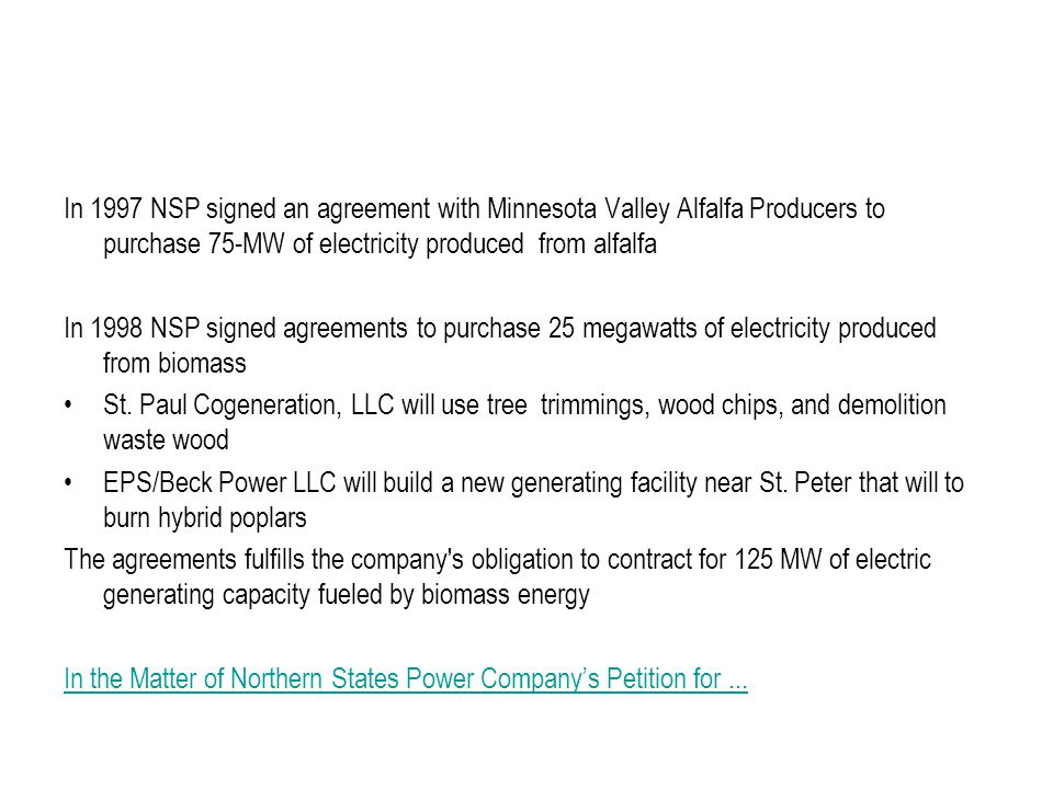 In 1997 NSP signed an agreement with Minnesota Valley Alfalfa Producers to purchase 75-MW of electricity produced from alfalfa In 1998 NSP signed agreements to purchase 25 megawatts of electricity produced from biomass St.