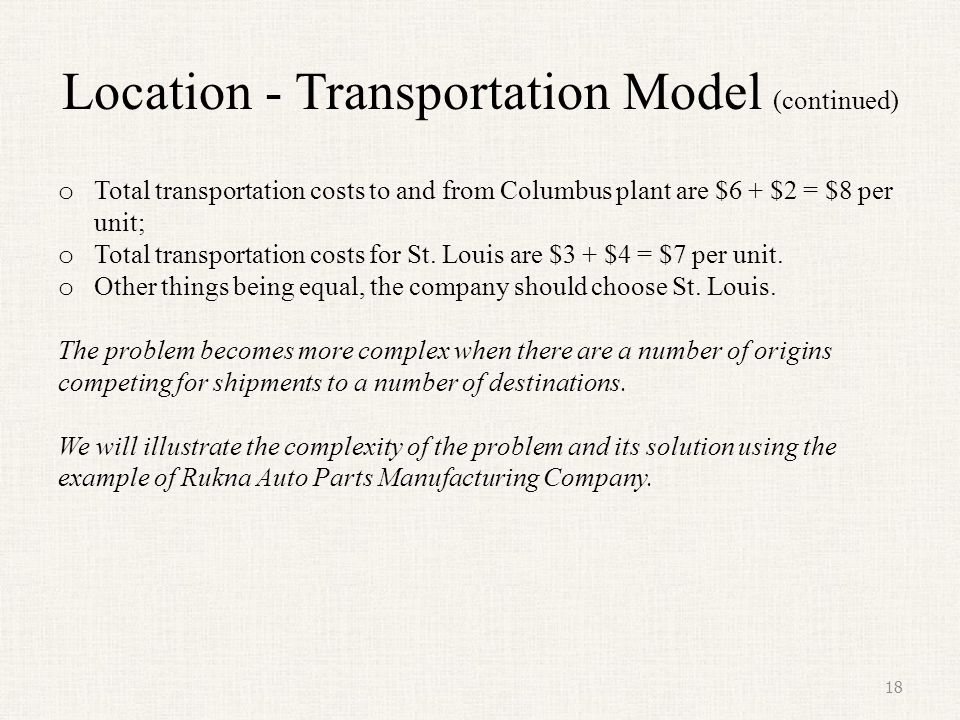 Location - Transportation Model (continued) o Total transportation costs to and from Columbus plant are $6 + $2 = $8 per unit; o Total transportation