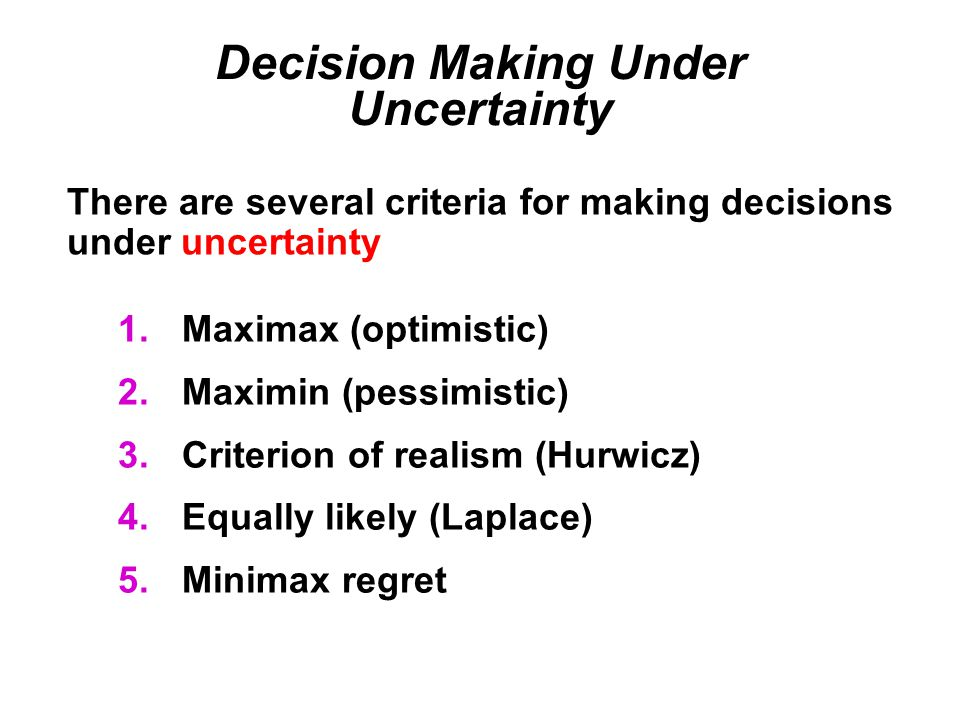 Decision Making Under Uncertainty 1.Maximax (optimistic) 2.Maximin (pessimistic) 3.Criterion of realism (Hurwicz) 4.Equally likely (Laplace) 5.Minimax regret There are several criteria for making decisions under uncertainty