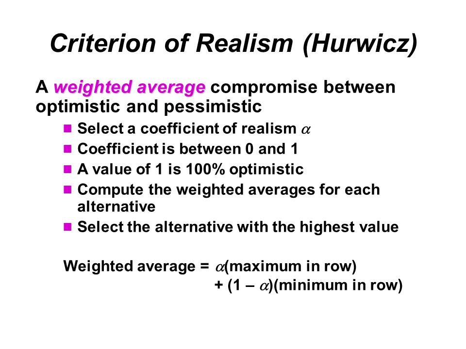 Criterion of Realism (Hurwicz) weighted average A weighted average compromise between optimistic and pessimistic Select a coefficient of realism  Coefficient is between 0 and 1 A value of 1 is 100% optimistic Compute the weighted averages for each alternative Select the alternative with the highest value Weighted average =  (maximum in row) + (1 –  )(minimum in row)