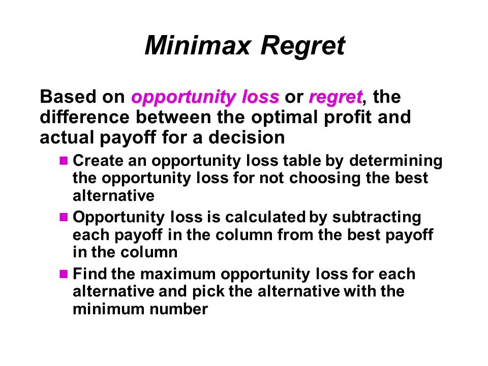 Minimax Regret opportunity lossregret Based on opportunity loss or regret, the difference between the optimal profit and actual payoff for a decision Create an opportunity loss table by determining the opportunity loss for not choosing the best alternative Opportunity loss is calculated by subtracting each payoff in the column from the best payoff in the column Find the maximum opportunity loss for each alternative and pick the alternative with the minimum number
