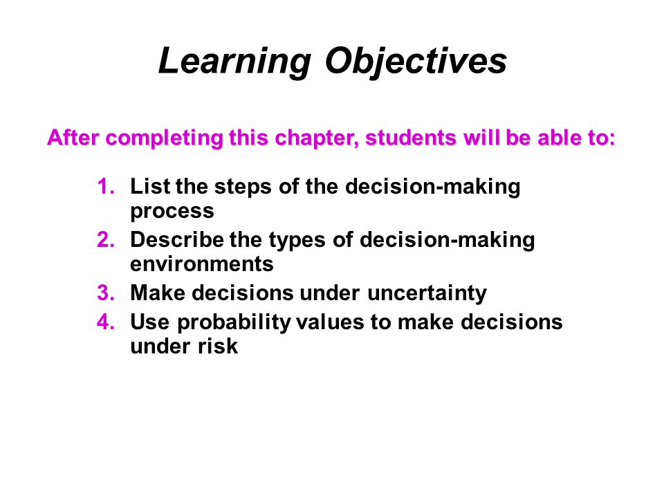 Learning Objectives 1.List the steps of the decision-making process 2.Describe the types of decision-making environments 3.Make decisions under uncertainty 4.Use probability values to make decisions under risk After completing this chapter, students will be able to: