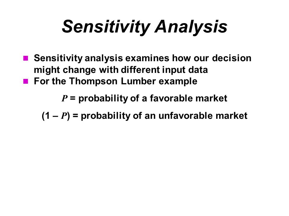 Sensitivity Analysis Sensitivity analysis examines how our decision might change with different input data For the Thompson Lumber example P = probability of a favorable market (1 – P ) = probability of an unfavorable market