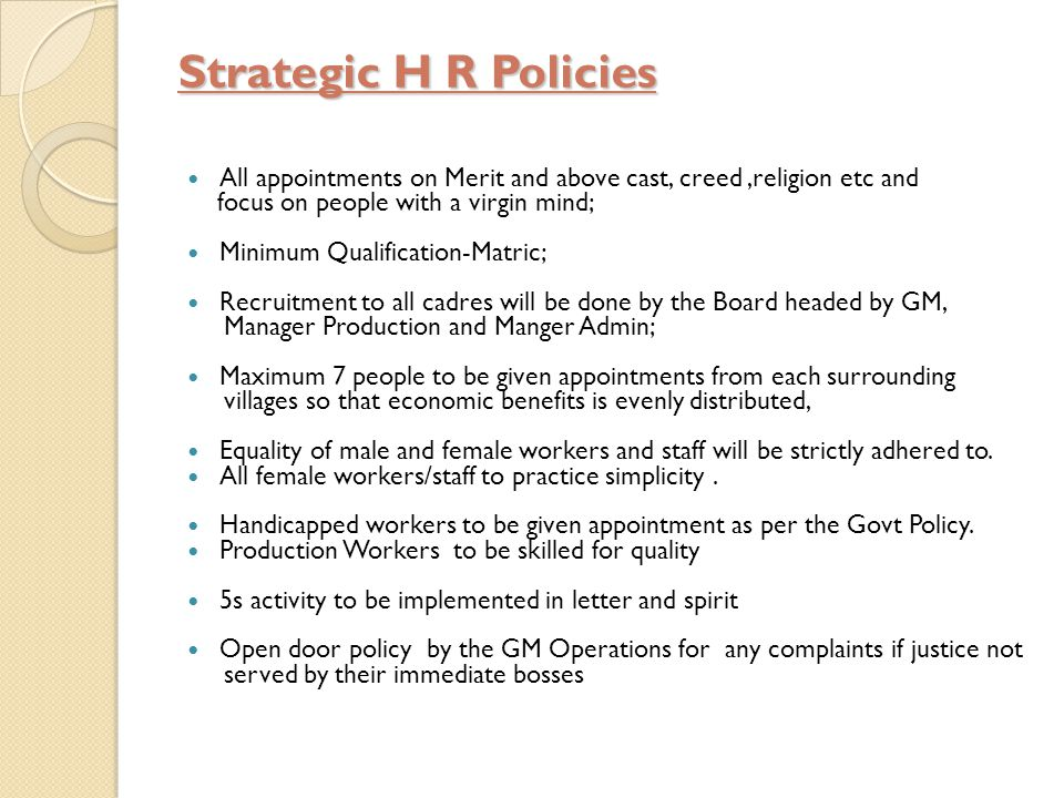 Strategic H R Policies All appointments on Merit and above cast, creed,religion etc and focus on people with a virgin mind; Minimum Qualification-Matric; Recruitment to all cadres will be done by the Board headed by GM, Manager Production and Manger Admin; Maximum 7 people to be given appointments from each surrounding villages so that economic benefits is evenly distributed, Equality of male and female workers and staff will be strictly adhered to.