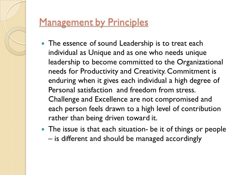Management by Principles The essence of sound Leadership is to treat each individual as Unique and as one who needs unique leadership to become committed to the Organizational needs for Productivity and Creativity.