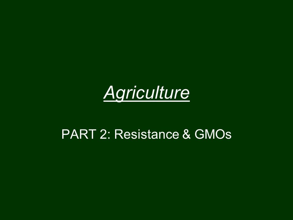 Agriculture PART 2: Resistance & GMOs