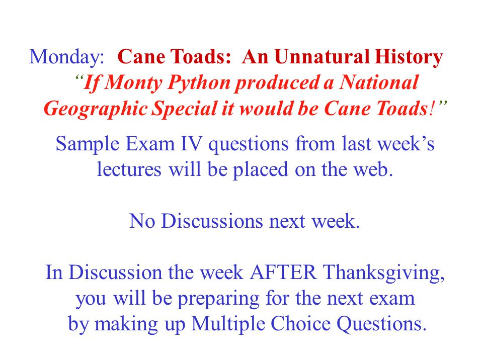 Monday: Cane Toads: An Unnatural History If Monty Python produced a National Geographic Special it would be Cane Toads! Sample Exam IV questions from last week's lectures will be placed on the web.