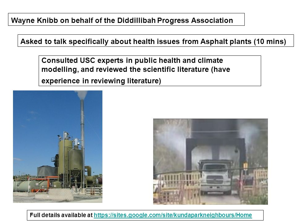 Wayne Knibb on behalf of the Diddillibah Progress Association Asked to talk specifically about health issues from Asphalt plants (10 mins) Consulted USC experts in public health and climate modelling, and reviewed the scientific literature (have experience in reviewing literature) Full details available at https://sites.google.com/site/kundaparkneighbours/Homehttps://sites.google.com/site/kundaparkneighbours/Home