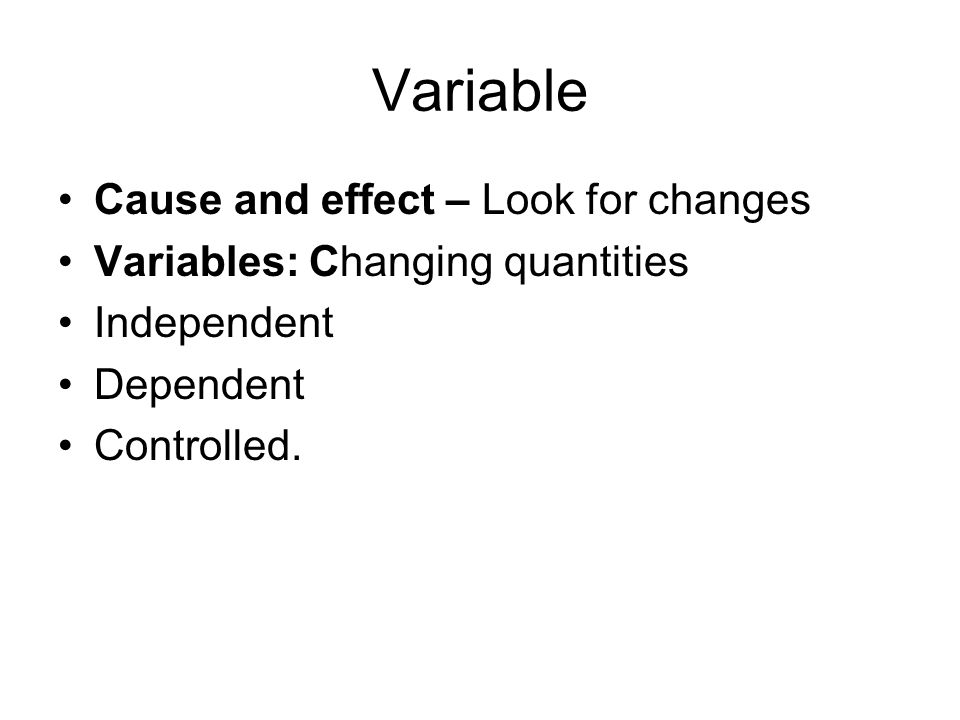 Variable Cause and effect – Look for changes Variables: Changing quantities Independent Dependent Controlled.