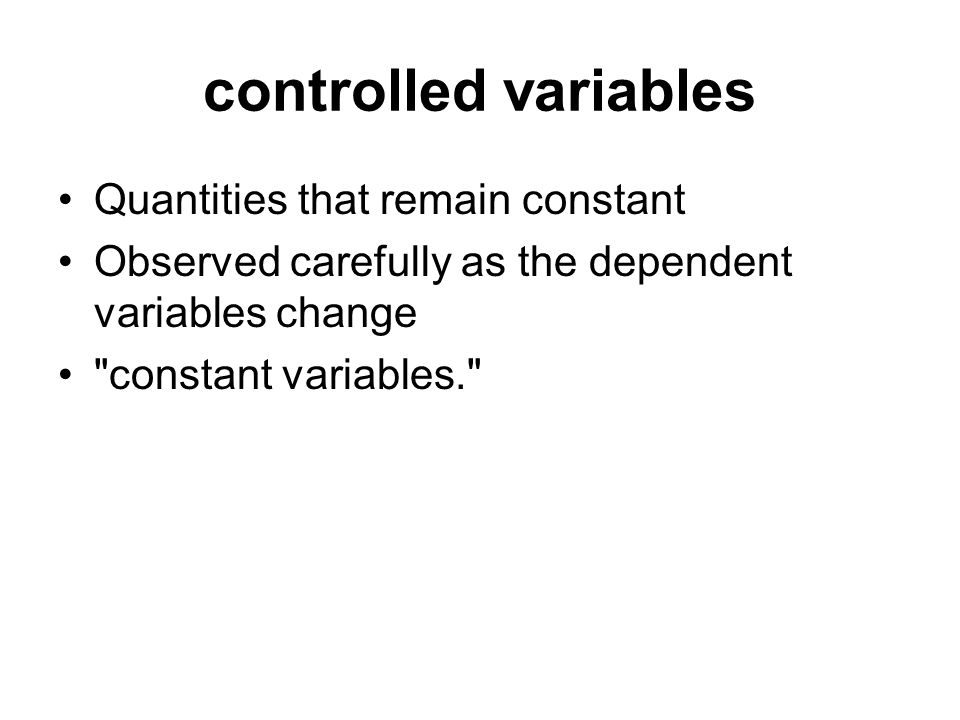 controlled variables Quantities that remain constant Observed carefully as the dependent variables change constant variables.
