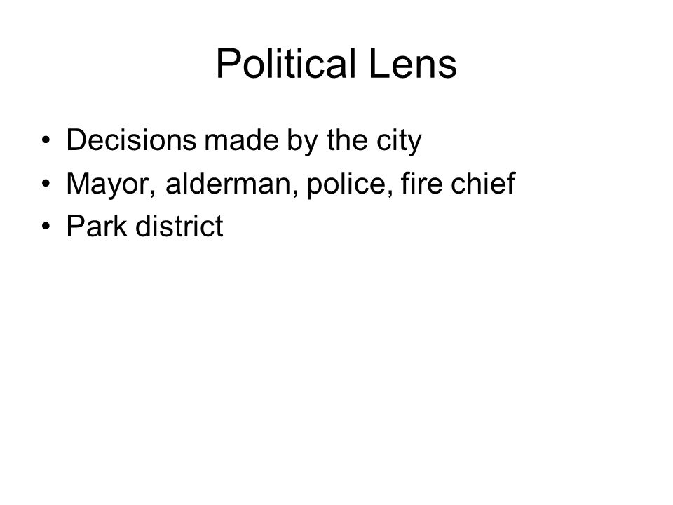 Political Lens Decisions made by the city Mayor, alderman, police, fire chief Park district
