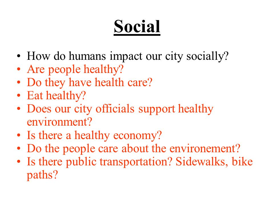 Social How do humans impact our city socially. Are people healthy.