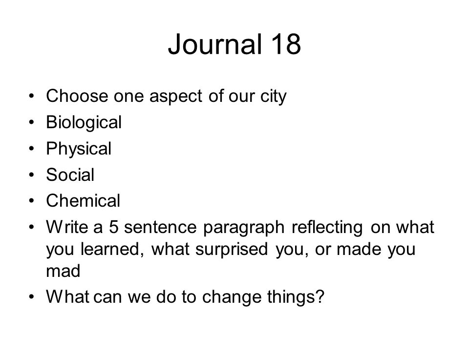 Journal 18 Choose one aspect of our city Biological Physical Social Chemical Write a 5 sentence paragraph reflecting on what you learned, what surprised you, or made you mad What can we do to change things?