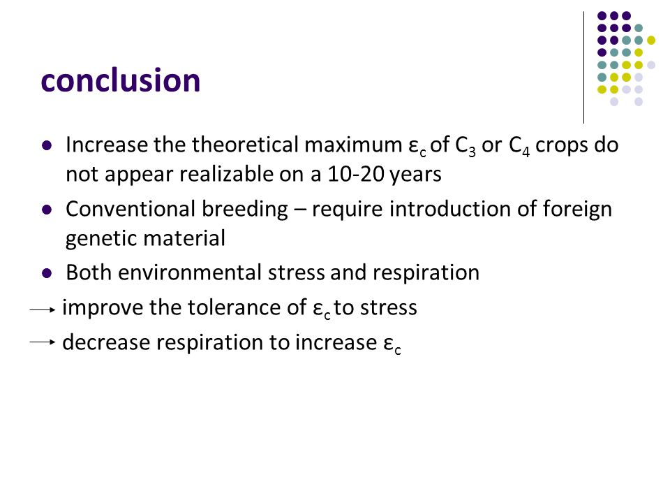 conclusion Increase the theoretical maximum ε c of C 3 or C 4 crops do not appear realizable on a 10-20 years Conventional breeding – require introduction of foreign genetic material Both environmental stress and respiration improve the tolerance of ε c to stress decrease respiration to increase ε c