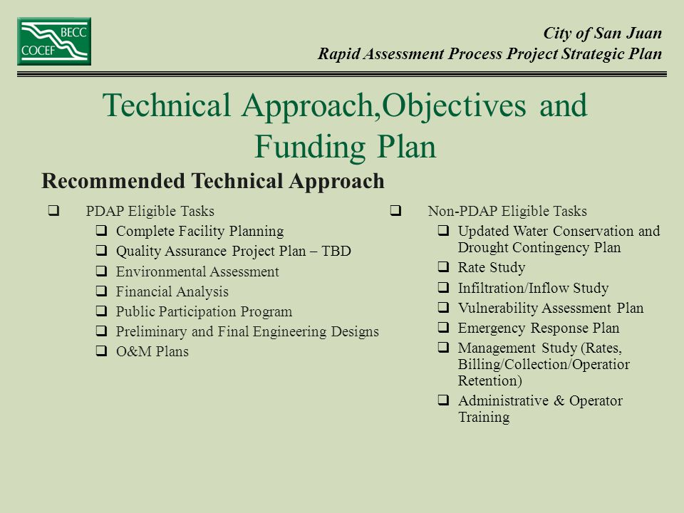 City of San Juan Rapid Assessment Process Project Strategic Plan Recommended Technical Approach Technical Approach,Objectives and Funding Plan  PDAP Eligible Tasks  Complete Facility Planning  Quality Assurance Project Plan – TBD  Environmental Assessment  Financial Analysis  Public Participation Program  Preliminary and Final Engineering Designs  O&M Plans  Non-PDAP Eligible Tasks  Updated Water Conservation and Drought Contingency Plan  Rate Study  Infiltration/Inflow Study  Vulnerability Assessment Plan  Emergency Response Plan  Management Study (Rates, Billing/Collection/Operatior Retention)  Administrative & Operator Training