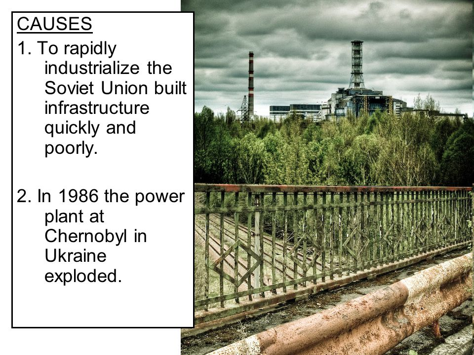 CAUSES 1. To rapidly industrialize the Soviet Union built infrastructure quickly and poorly.