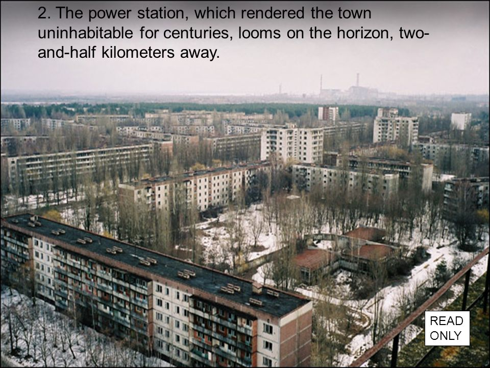 2. The power station, which rendered the town uninhabitable for centuries, looms on the horizon, two- and-half kilometers away. READ ONLY