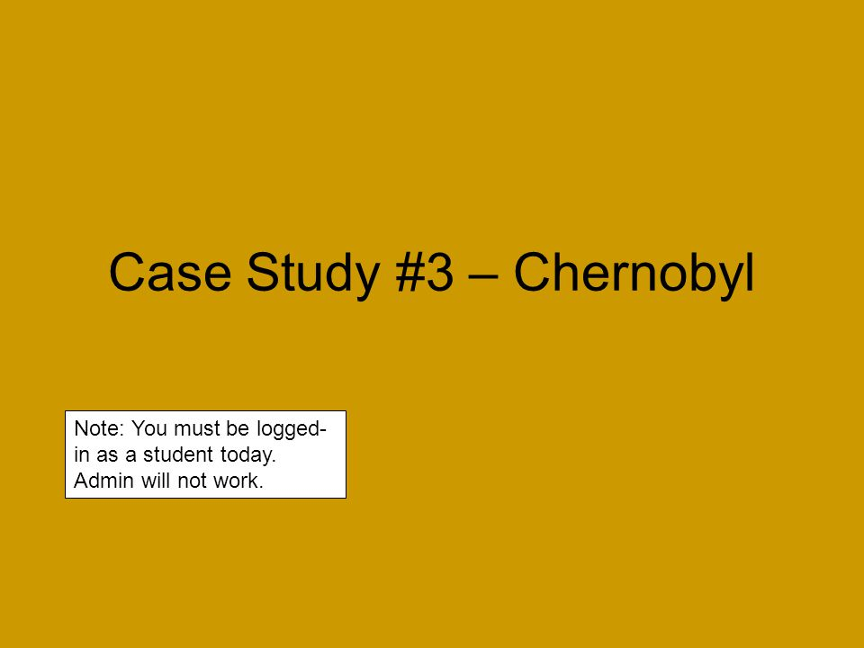 Case Study #3 – Chernobyl Note: You must be logged- in as a student today. Admin will not work.