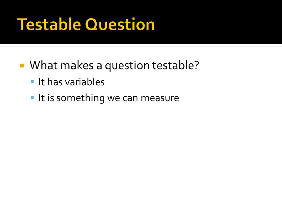  What makes a question testable?  It has variables  It is something we can measure