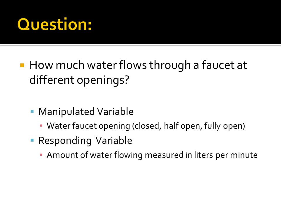  How much water flows through a faucet at different openings?  Manipulated Variable ▪ Water faucet opening (closed, half open, fully open)  Respond