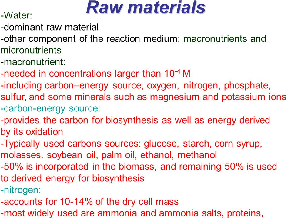 Raw materials -Water: -dominant raw material -other component of the reaction medium: macronutrients and micronutrients -macronutrient: -needed in concentrations larger than 10 -4 M -including carbon–energy source, oxygen, nitrogen, phosphate, sulfur, and some minerals such as magnesium and potassium ions -carbon-energy source: -provides the carbon for biosynthesis as well as energy derived by its oxidation -Typically used carbons sources: glucose, starch, corn syrup, molasses.