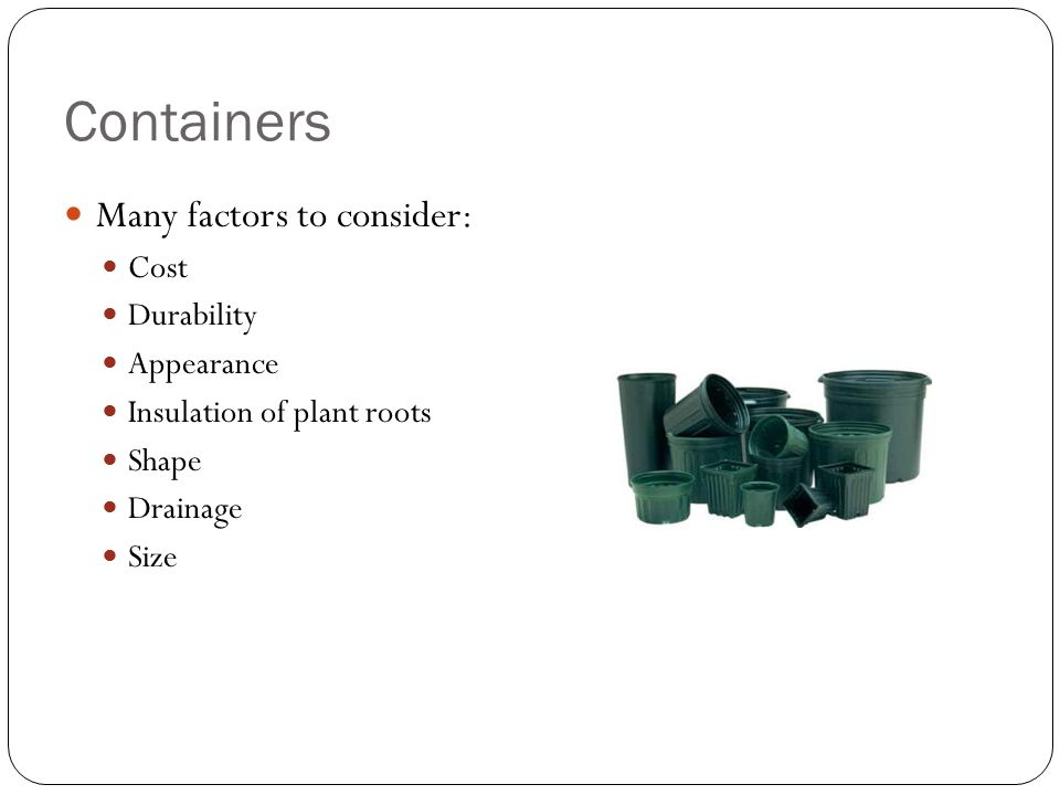 Containers Many factors to consider: Cost Durability Appearance Insulation of plant roots Shape Drainage Size
