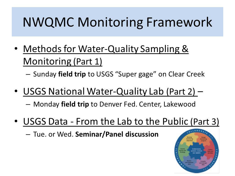 NWQMC Monitoring Framework Methods for Water-Quality Sampling & Monitoring (Part 1) – Sunday field trip to USGS Super gage on Clear Creek USGS National Water-Quality Lab (Part 2) – – Monday field trip to Denver Fed.