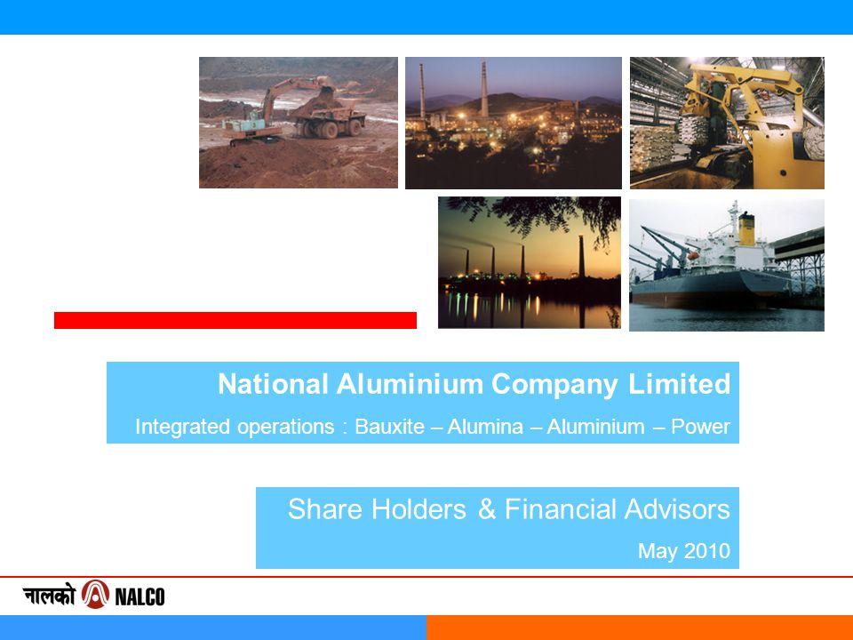 National Aluminium Company Limited Integrated operations : Bauxite – Alumina – Aluminium – Power Share Holders & Financial Advisors May 2010