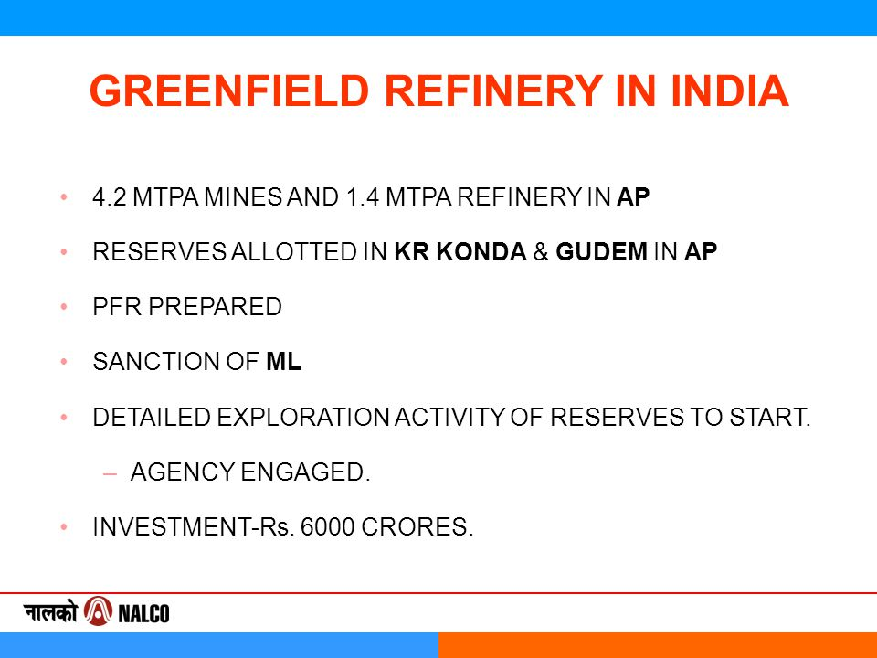 GREENFIELD REFINERY IN INDIA 4.2 MTPA MINES AND 1.4 MTPA REFINERY IN AP RESERVES ALLOTTED IN KR KONDA & GUDEM IN AP PFR PREPARED SANCTION OF ML DETAILED EXPLORATION ACTIVITY OF RESERVES TO START.