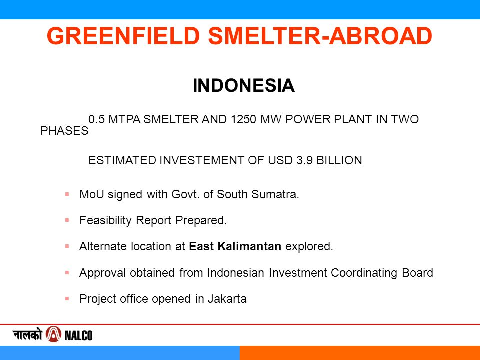 GREENFIELD SMELTER-ABROAD INDONESIA 0.5 MTPA SMELTER AND 1250 MW POWER PLANT IN TWO PHASES ESTIMATED INVESTEMENT OF USD 3.9 BILLION  MoU signed with