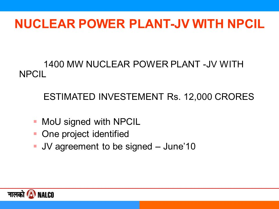 1400 MW NUCLEAR POWER PLANT -JV WITH NPCIL ESTIMATED INVESTEMENT Rs. 12,000 CRORES  MoU signed with NPCIL  One project identified  JV agreement to