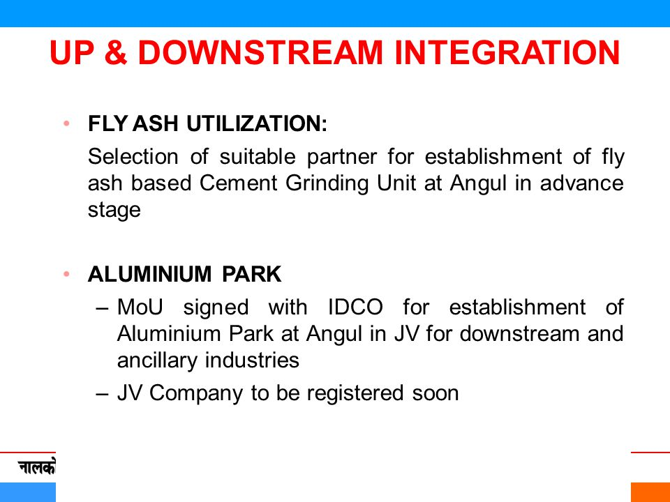 FLY ASH UTILIZATION: Selection of suitable partner for establishment of fly ash based Cement Grinding Unit at Angul in advance stage ALUMINIUM PARK –MoU signed with IDCO for establishment of Aluminium Park at Angul in JV for downstream and ancillary industries –JV Company to be registered soon UP & DOWNSTREAM INTEGRATION