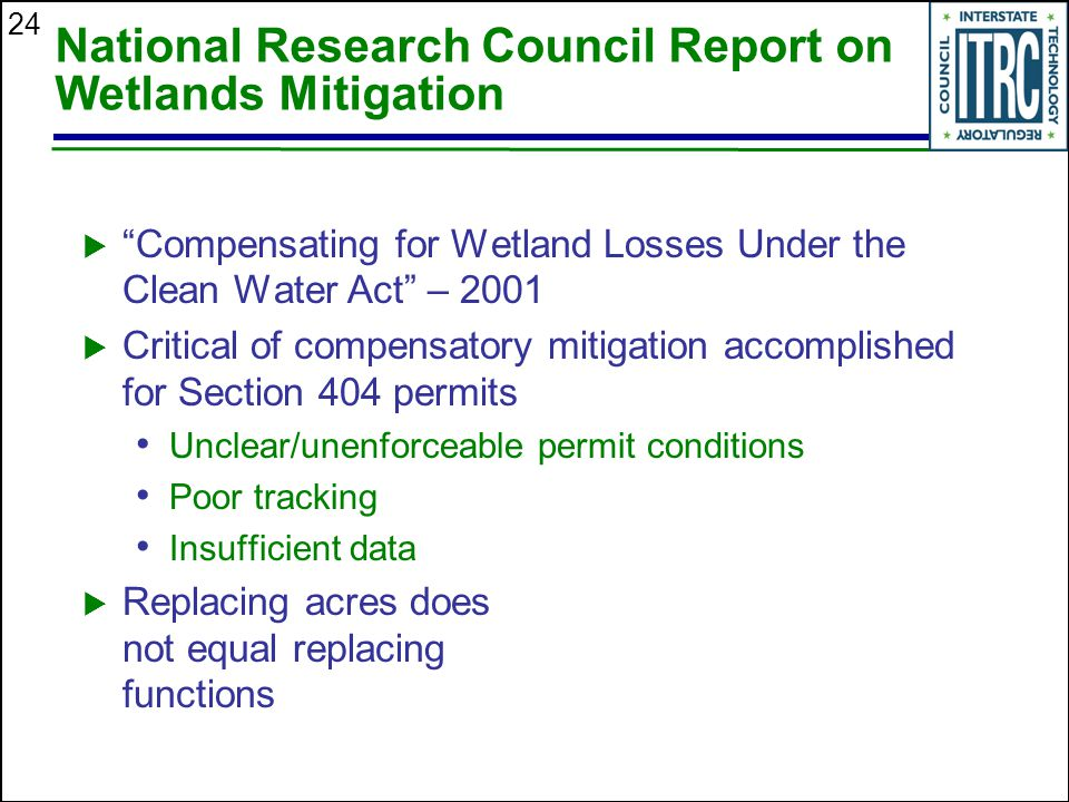 24 National Research Council Report on Wetlands Mitigation  Compensating for Wetland Losses Under the Clean Water Act – 2001  Critical of compensatory mitigation accomplished for Section 404 permits Unclear/unenforceable permit conditions Poor tracking Insufficient data  Replacing acres does not equal replacing functions