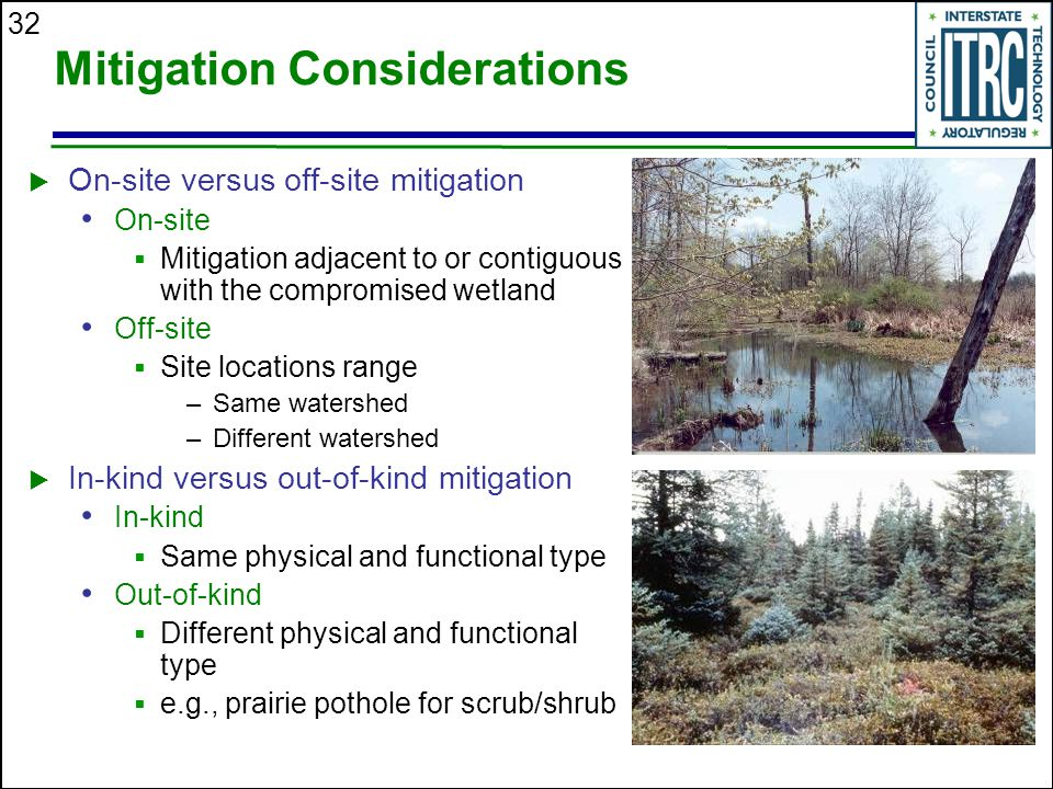 32 Mitigation Considerations  On-site versus off-site mitigation On-site  Mitigation adjacent to or contiguous with the compromised wetland Off-site  Site locations range –Same watershed –Different watershed  In-kind versus out-of-kind mitigation In-kind  Same physical and functional type Out-of-kind  Different physical and functional type  e.g., prairie pothole for scrub/shrub