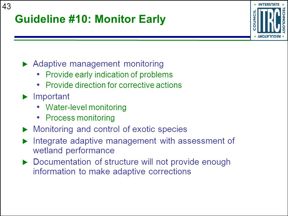 43 Guideline #10: Monitor Early  Adaptive management monitoring Provide early indication of problems Provide direction for corrective actions  Important Water-level monitoring Process monitoring  Monitoring and control of exotic species  Integrate adaptive management with assessment of wetland performance  Documentation of structure will not provide enough information to make adaptive corrections