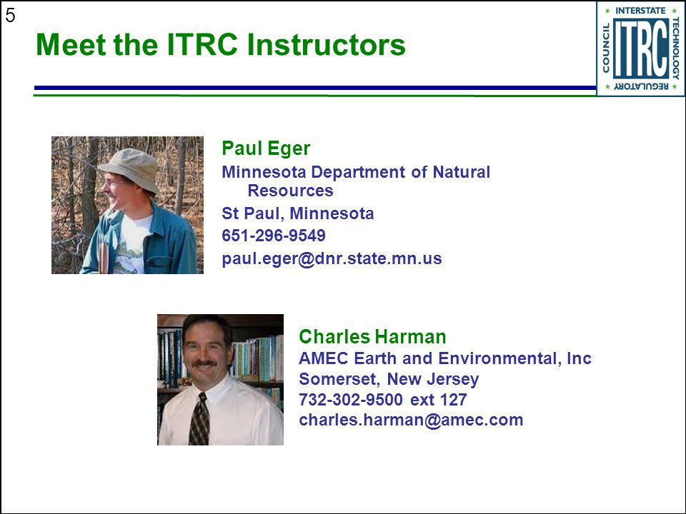 5 Meet the ITRC Instructors Paul Eger Minnesota Department of Natural Resources St Paul, Minnesota 651-296-9549 paul.eger@dnr.state.mn.us Charles Harman AMEC Earth and Environmental, Inc Somerset, New Jersey 732-302-9500 ext 127 charles.harman@amec.com