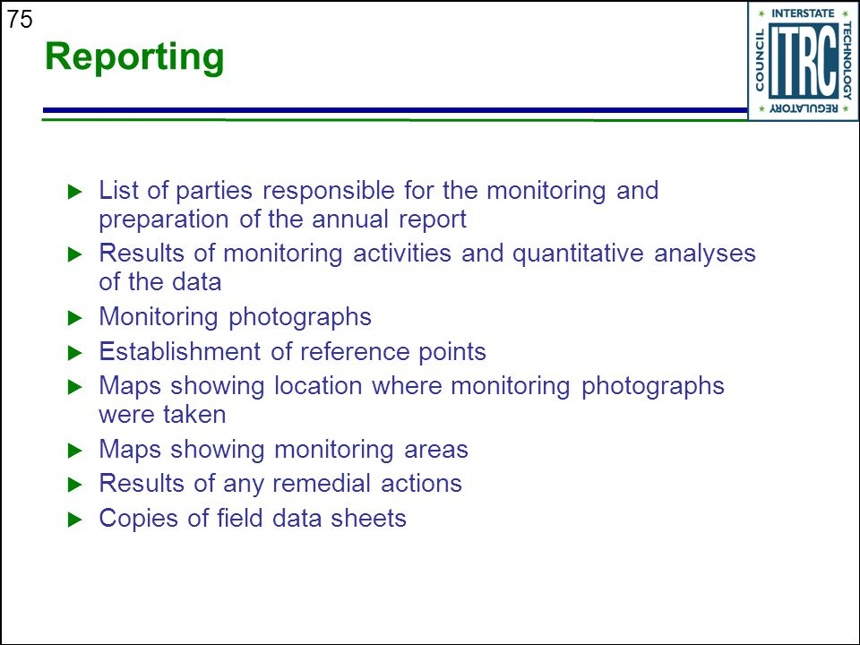 75 Reporting  List of parties responsible for the monitoring and preparation of the annual report  Results of monitoring activities and quantitative analyses of the data  Monitoring photographs  Establishment of reference points  Maps showing location where monitoring photographs were taken  Maps showing monitoring areas  Results of any remedial actions  Copies of field data sheets