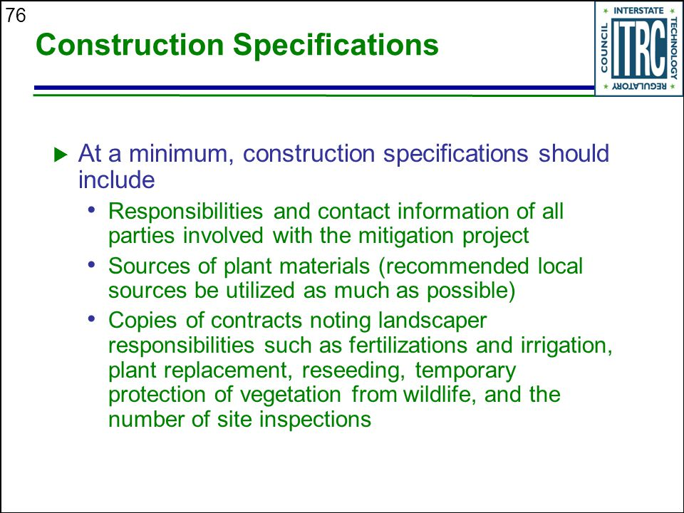 76 Construction Specifications  At a minimum, construction specifications should include Responsibilities and contact information of all parties involved with the mitigation project Sources of plant materials (recommended local sources be utilized as much as possible) Copies of contracts noting landscaper responsibilities such as fertilizations and irrigation, plant replacement, reseeding, temporary protection of vegetation from wildlife, and the number of site inspections