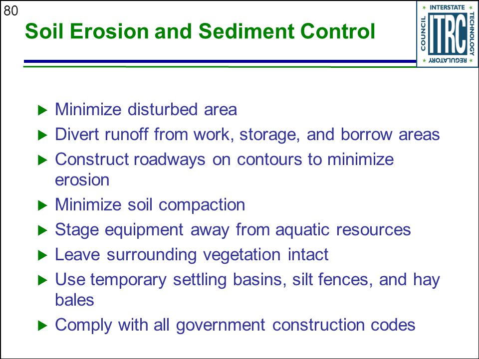 80 Soil Erosion and Sediment Control  Minimize disturbed area  Divert runoff from work, storage, and borrow areas  Construct roadways on contours to minimize erosion  Minimize soil compaction  Stage equipment away from aquatic resources  Leave surrounding vegetation intact  Use temporary settling basins, silt fences, and hay bales  Comply with all government construction codes