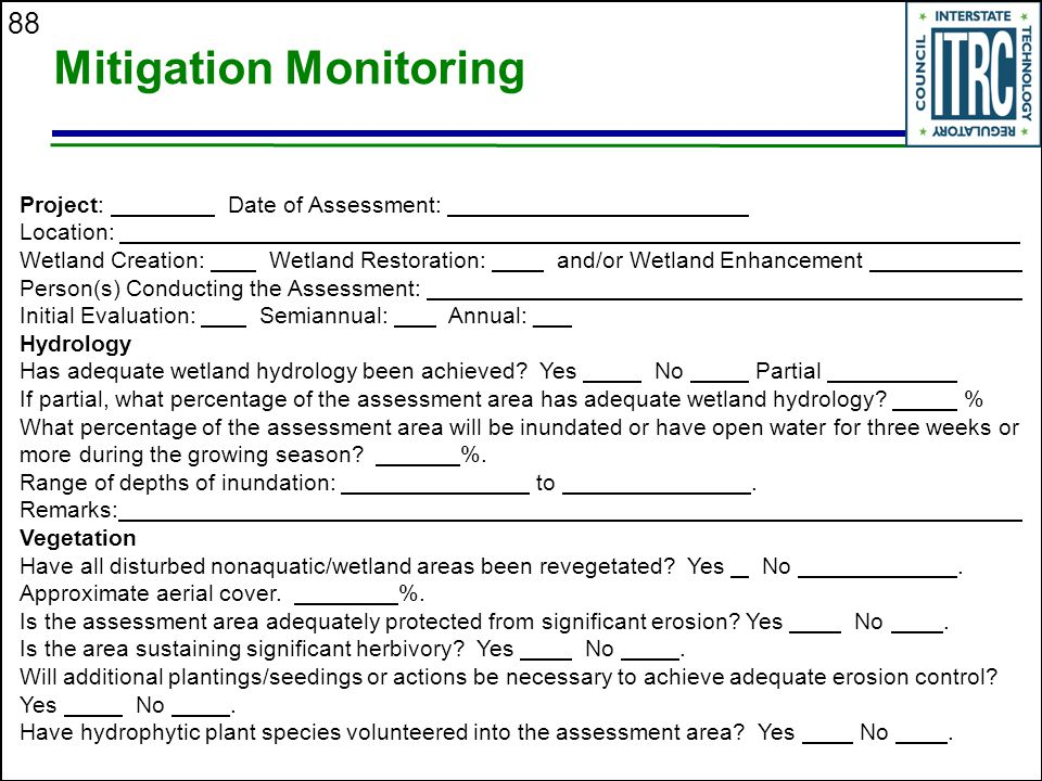 88 Mitigation Monitoring Project: Date of Assessment: Location: _____________________________ Wetland Creation: Wetland Restoration: and/or Wetland Enhancement _____ Person(s) Conducting the Assessment: _____________ Initial Evaluation: Semiannual: Annual: ___ Hydrology Has adequate wetland hydrology been achieved.