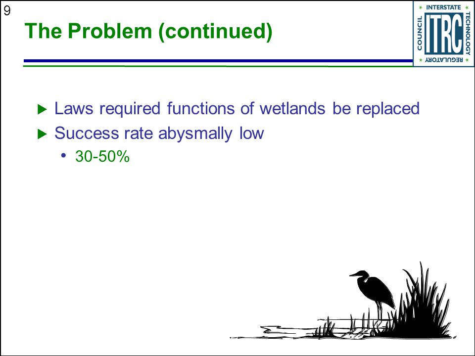 9 The Problem (continued)  Laws required functions of wetlands be replaced  Success rate abysmally low 30-50%