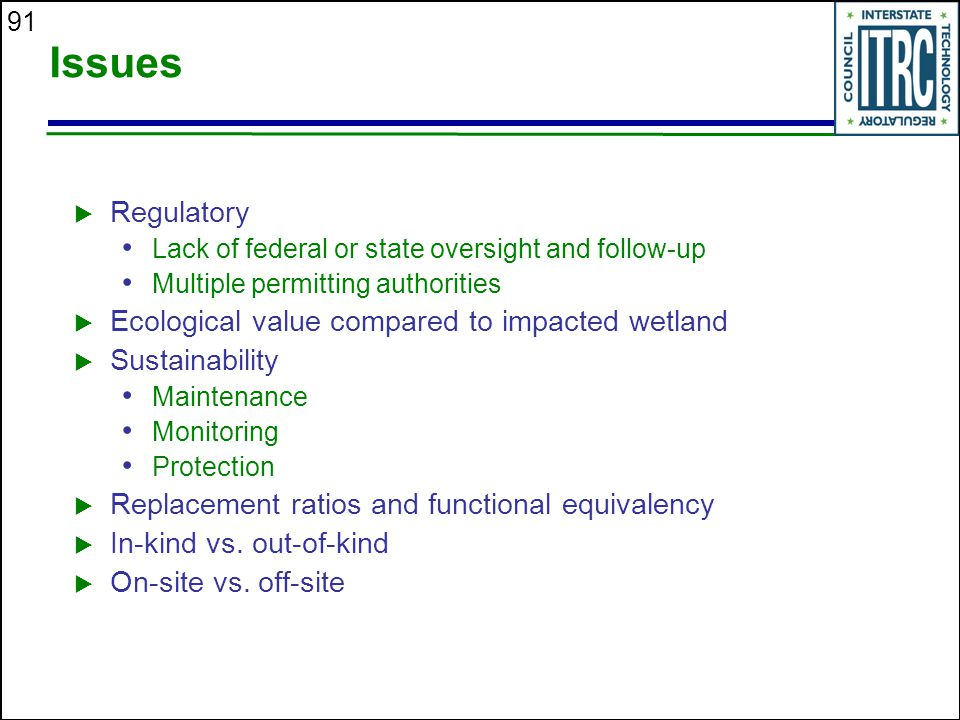 91 Issues  Regulatory Lack of federal or state oversight and follow-up Multiple permitting authorities  Ecological value compared to impacted wetland  Sustainability Maintenance Monitoring Protection  Replacement ratios and functional equivalency  In-kind vs.