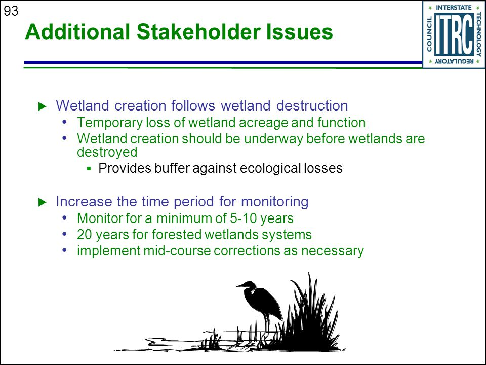 93 Additional Stakeholder Issues  Wetland creation follows wetland destruction Temporary loss of wetland acreage and function Wetland creation should be underway before wetlands are destroyed  Provides buffer against ecological losses  Increase the time period for monitoring Monitor for a minimum of 5-10 years 20 years for forested wetlands systems implement mid-course corrections as necessary