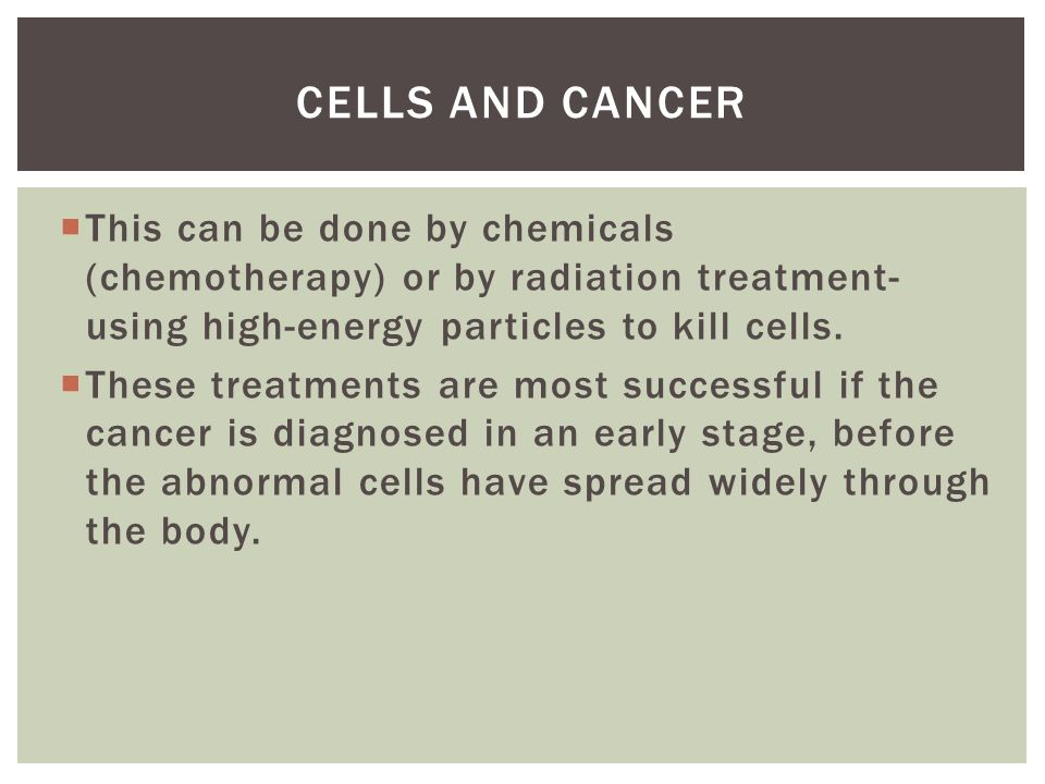  This can be done by chemicals (chemotherapy) or by radiation treatment- using high-energy particles to kill cells.