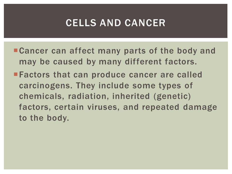  Cancer can affect many parts of the body and may be caused by many different factors.