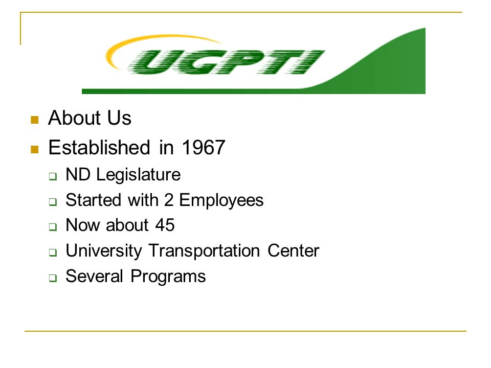 About Us Established in 1967  ND Legislature  Started with 2 Employees  Now about 45  University Transportation Center  Several Programs