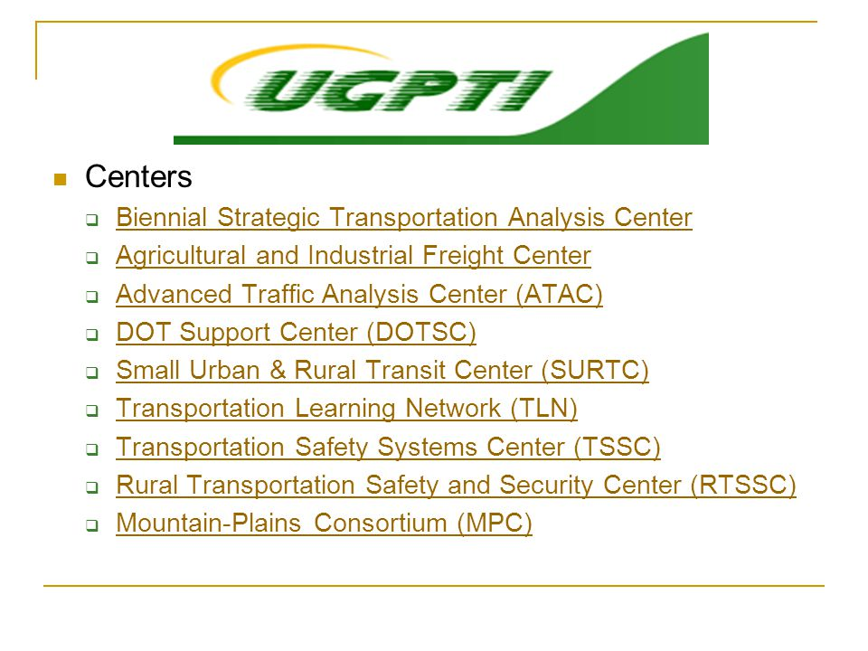 Centers  Biennial Strategic Transportation Analysis Center Biennial Strategic Transportation Analysis Center  Agricultural and Industrial Freight Center Agricultural and Industrial Freight Center  Advanced Traffic Analysis Center (ATAC) Advanced Traffic Analysis Center (ATAC)  DOT Support Center (DOTSC) DOT Support Center (DOTSC)  Small Urban & Rural Transit Center (SURTC) Small Urban & Rural Transit Center (SURTC)  Transportation Learning Network (TLN) Transportation Learning Network (TLN)  Transportation Safety Systems Center (TSSC) Transportation Safety Systems Center (TSSC)  Rural Transportation Safety and Security Center (RTSSC) Rural Transportation Safety and Security Center (RTSSC)  Mountain-Plains Consortium (MPC) Mountain-Plains Consortium (MPC)