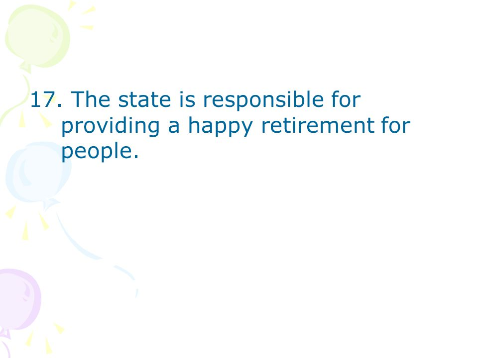 17. The state is responsible for providing a happy retirement for people.