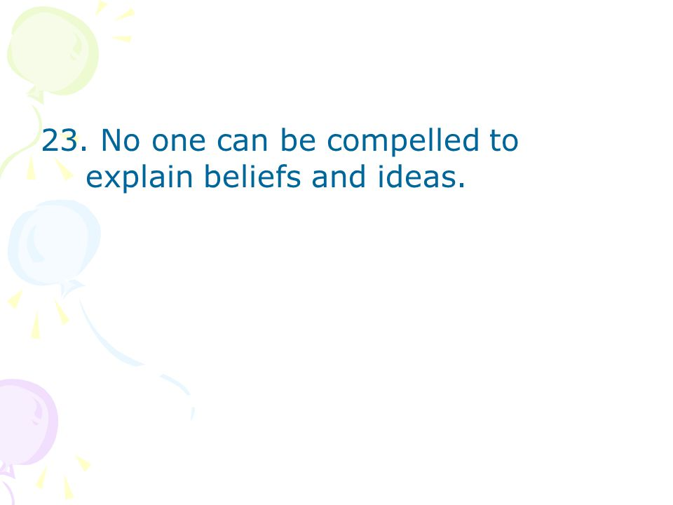 23. No one can be compelled to explain beliefs and ideas.