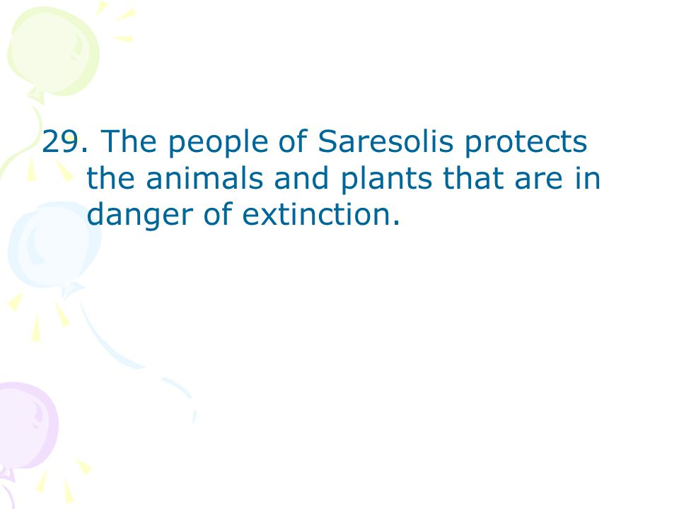 29. The people of Saresolis protects the animals and plants that are in danger of extinction.